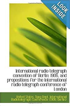 International Radio Telegraph Convention Of Berlin 1906 And Propositions For The International Radio Telegraph Conference Of London