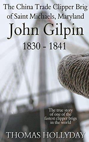 John Gilpin The China Trade Clipper Brig Of Saint Michaels Maryland 1830 1841 English Edition