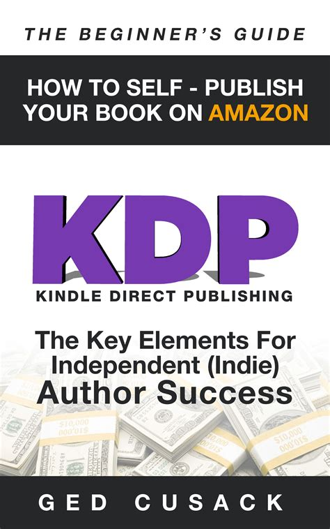 Kdp How To Self Publish Your Book On Amazon The Beginner S Guide The Key Elements For Independent Indie Author Success Volume 4 Financial Freedom Beginners Guides