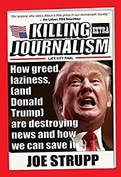 Killing Journalism How Greed Laziness And Donald Trump Are Destroying News And How We Can Save It