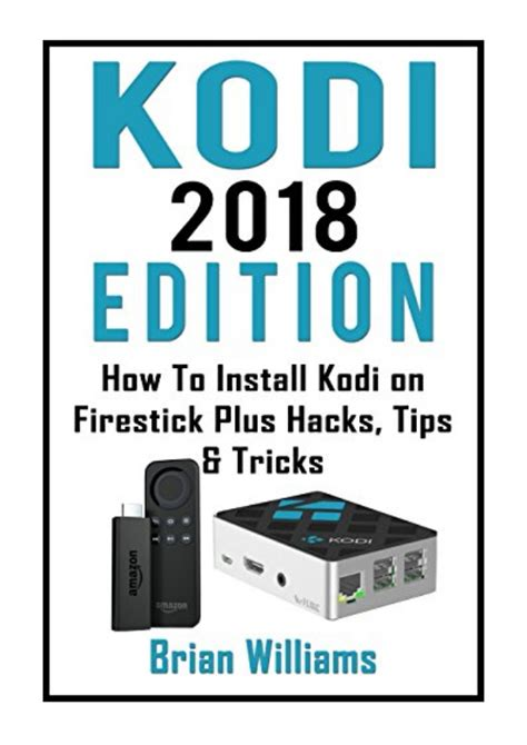 Kodi 2018 Edition How To Install Kodi On Amazon Fire Stick Plus Hacks Tips And Tricks Streaming Devices Ultimate Amazon Fire Tv Stick User Guide