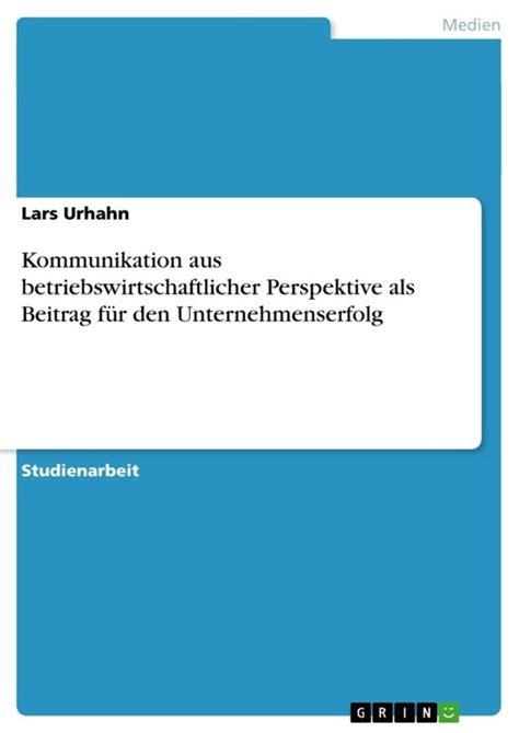 Kommunikation Aus Betriebswirtschaftlicher Perspektive Als Beitrag Fur Den Unternehmenserfolg German Edition