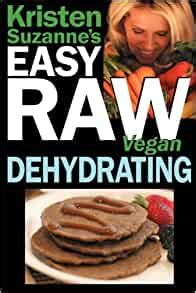 Kristen Suzannes Easy Raw Vegan Dehydrating Delicious And Easy Raw Food Recipes For Dehydrating Fruits Vegetables