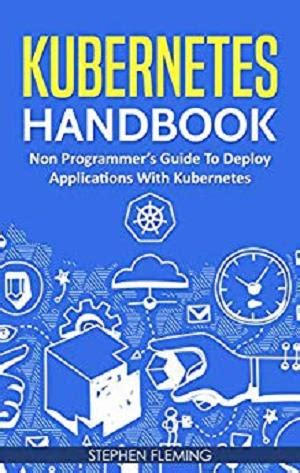Kubernetes Handbook Non Programmer S Guide To Deploy Applications With Kubernetes