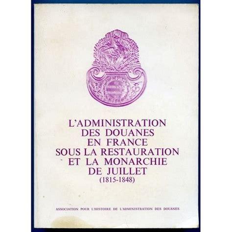 L Administration Des Douanes En France Sous La Restauration Et La Monarchie De Juillet