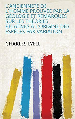 L Anciennete De L Homme Prouvee Par La Geologie Et Remarques Sur Les Theories Relatives A L Origine Des Especes