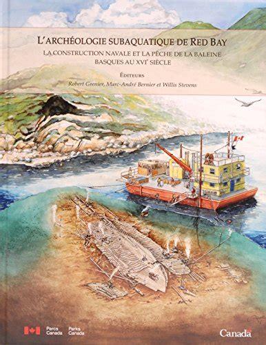 L Archeologie Subaquatique De Red Bay La Construction Navale Et La Peche De La Baleine Basques Au Xvie Siecle