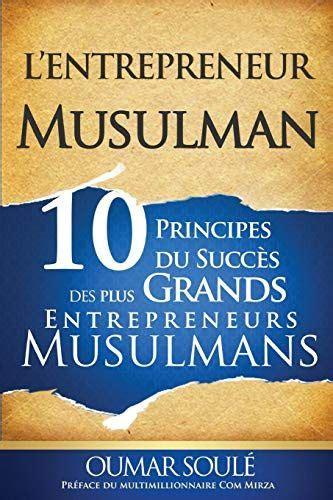 L Entrepreneur Musulman 10 Principes Du Succes Des Plus Grands Entrepreneurs Musulmans