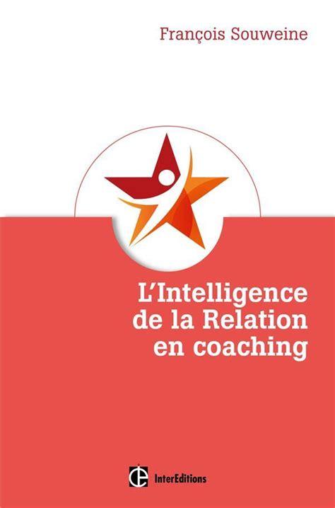 L Intelligence De La Relation En Coaching Fondement Et Coeur Du Metier