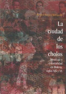 La Ciudad De Los Cholos Mestizaje Y Colonialidad En Bolivia Siglos Xix Y Xx Travaux De L Ifea