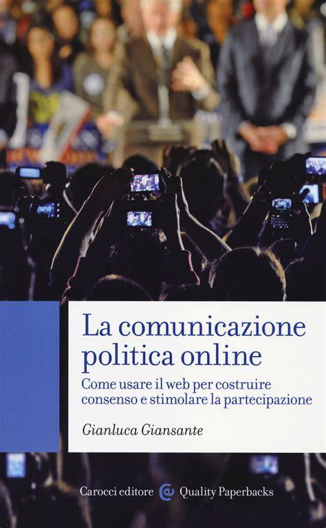 La Comunicazione Politica Online Come Usare Il Web Per Costruire Consenso E Stimolare La Partecipazione