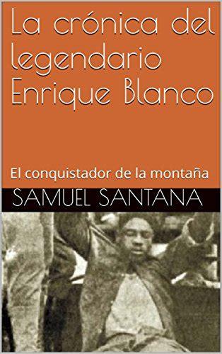 La Cronica Del Legendario Enrique Blanco El Conquistador De La Montana