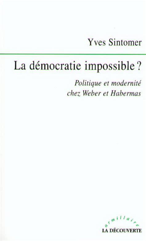 La Democratie Impossible Politique Et Modernite Chez Weber Et Habermas