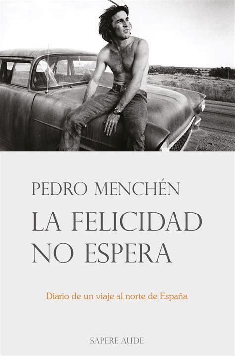 La Felicidad No Espera Diario De Un Viaje Al Norte De Espana Febrero Marzo 1984 Narrativa