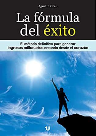 La Formula Del Exito El Metodo Definitivo Para Generar Ingresos Millonarios Creando Desde El Corazon