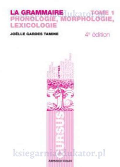 La Grammaire T1 4e Ed Phonologie Morphologie Lexicologie