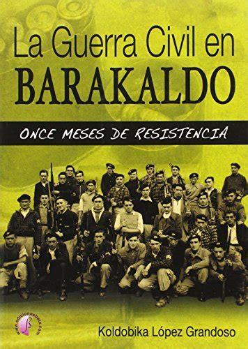 La Guerra Civil En Barakaldo Once Meses De Resistencia Ensayo