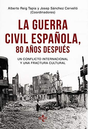 La Guerra Civil Espanola 80 Anos Despues Un Conflicto Internacional Y Una Fractura Cultural Ciencia Politica Semilla Y Surco