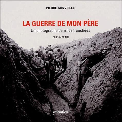 La Guerre De Mon Pere Un Photographe Dans Les Tranchees 1914 1818