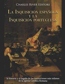 La Inquisicion Espanola Y La Inquisicion Portuguesa La Historia Y El Legado De Las Instituciones Mas Infames De La Iglesia Catolica Romana