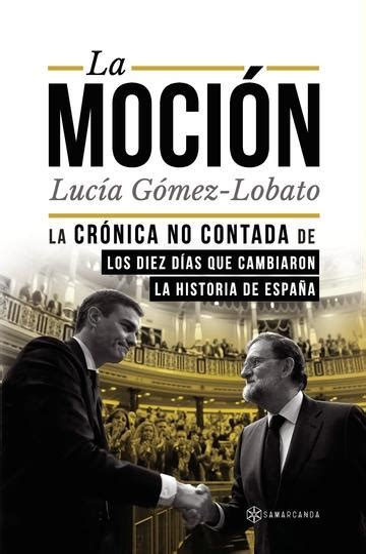 La Mocion La Cronica No Contada De Los Diez Dias Que Cambiaron La Historia De Espana