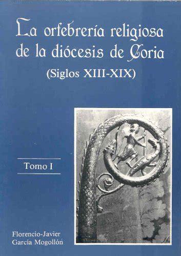 La Orfebreria Religiosa De La Diocesis De Coria Siglos Xiii Xix Tomo I Tomo Ii