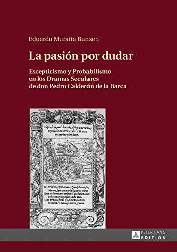 La Pasion Por Dudar Escepticismo Y Probabilismo En Los Dramas Seculares De Don Pedro Calderon De La Barca