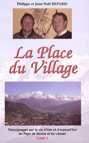 La Place Du Village Tome 5 Temoignages Sur La Vie Dhier Et Daujourdhui En Pays De Savoie Et Du Leman