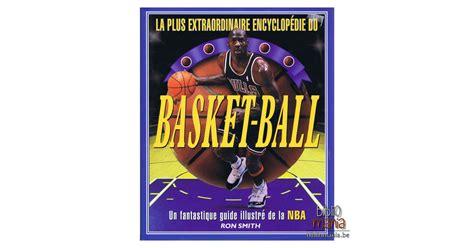 La Plus Extraodinaire Encyclopedie Du Basket Ball Un Fantastique Guide Illustre De La Nba
