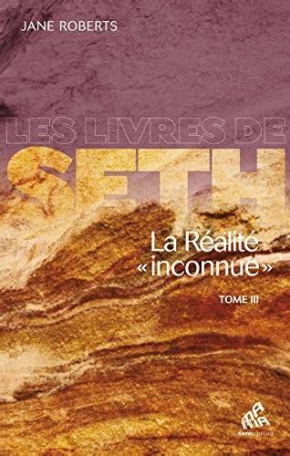 La Realite Inconnue Tome Iii Les Livres De Seth