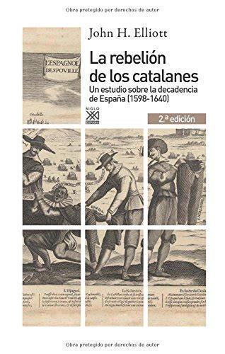 La Rebelion De Los Catalanes 2 A Edicion Un Estudio De La Decadencia De Espana 1598 1640 Siglo Xxi De Espana