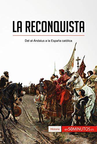 La Reconquista Del Al Andalus A La Espana Catolica Historia