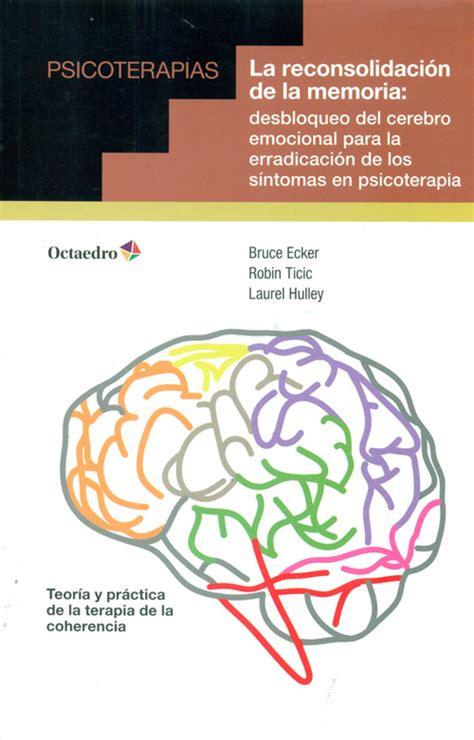 La Reconsolidacion De La Memoria Desbloqueo Del Cerebro Emocional Para La Erradicacion De Los Sintomas En Psicoterapia Psicoterapias