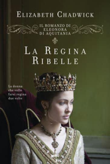 La Regina Ribelle Il Romanzo Di Eleonora D Aquitania Italian Edition