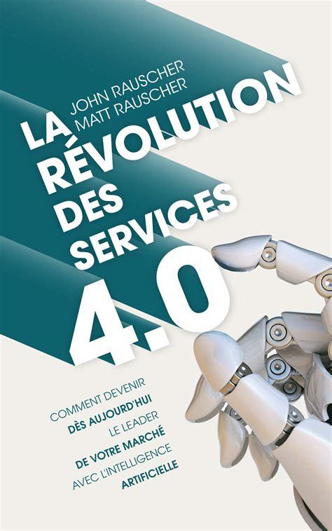 La Revolution Des Services 4 0 Comment Devenir Des Aujourd Hui Le Leader De Votre Marche Avec L Intelligence Artificielle