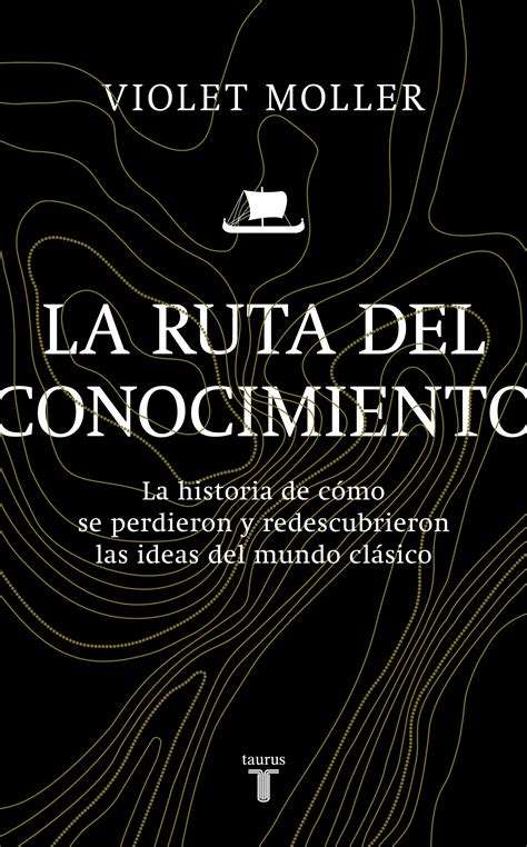 La Ruta Del Conocimiento La Historia De Como Se Perdieron Y Redescubrieron Las Ideas Del Mundo Clasico