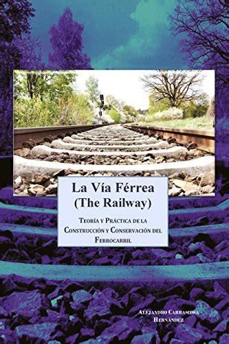 La Via Ferrea The Railway Teoria Y Practica De La Construccion Y Conservacion Del Ferrocarril