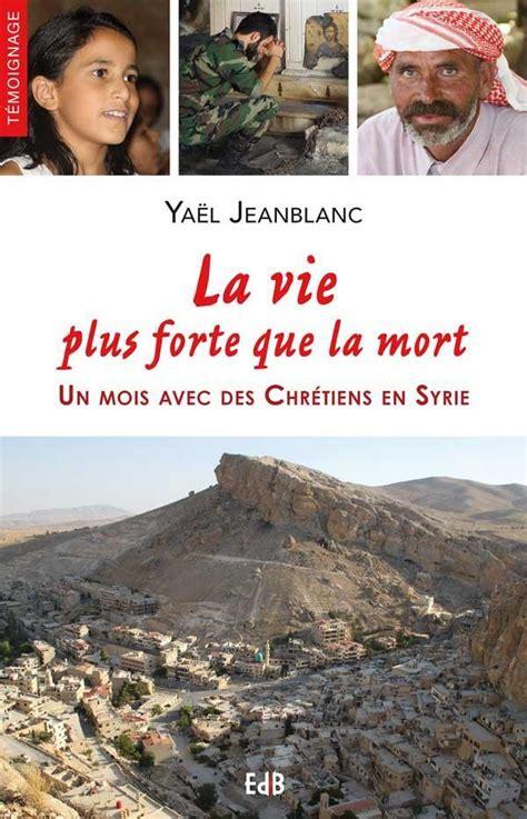 La Vie Plus Forte Que La Mort Un Mois Avec Des Chretiens En Syrie