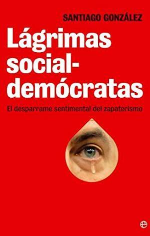 Lagrimas Socialdemocratas El Desparrame Sentimental Del Zapaterismo