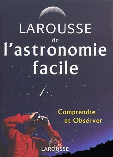 Larousse De L Astronomie Facile Comprendre Et Observer