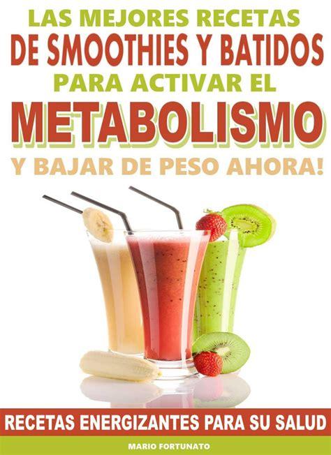 Las Mejores Recetas De Smoothies Y Batidos Para Activar El Metabolismo Y Bajar De Peso Ahora Recetas Energizantes