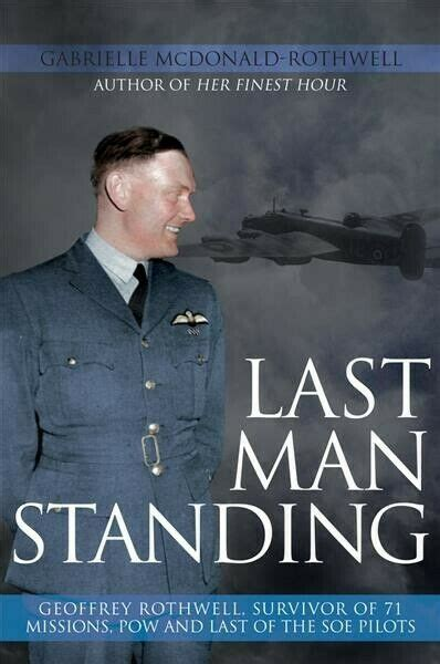Last Man Standing: Geoffrey Rothwell: Survivor of 71 Bombing Missions, POW and the Only Surviving SOE Pilot