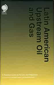 Latin American Upstream Oil And Gas A Practical Guide To The Law And Regulation