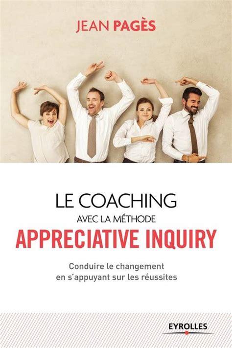 Le Coaching Collectif Avec La Methode Appreciative Inquiry Conduire Le Changement En S Appuyant Sur Les Reussites