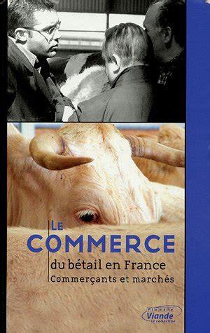 Le Commerce Du Betail En France Commercants Et Marches