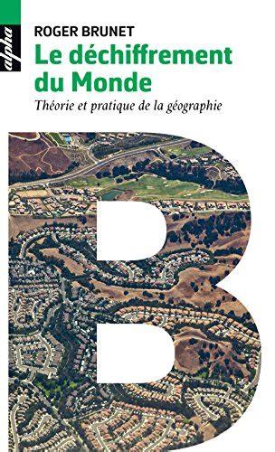 Le Dechiffrement Du Monde Theorie Et Pratique De La Geographie Alpha