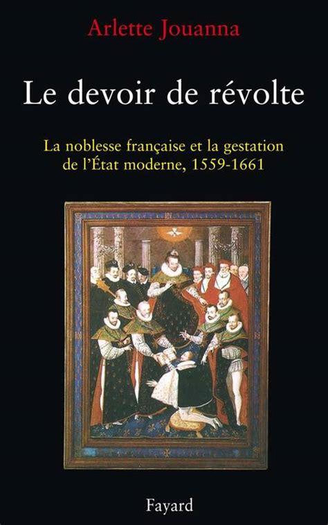 Le Devoir De Revolte La Noblesse Francaise Et La Gestation De Letat Moderne 1559 1661