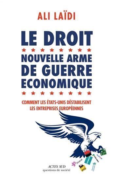 Le Droit Nouvelle Arme De Guerre Economique Comment Les Etats Unis Destabilisent Les Entreprises Europeenne