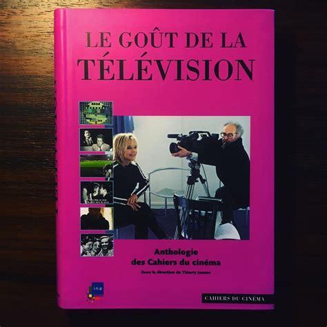Le Gout De La Television Anthologie Des Cahiers Du Cinema
