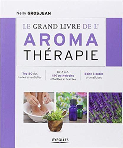 Le Grand Livre De L Aroma Therapie Top 50 Des Huiles Essentielles